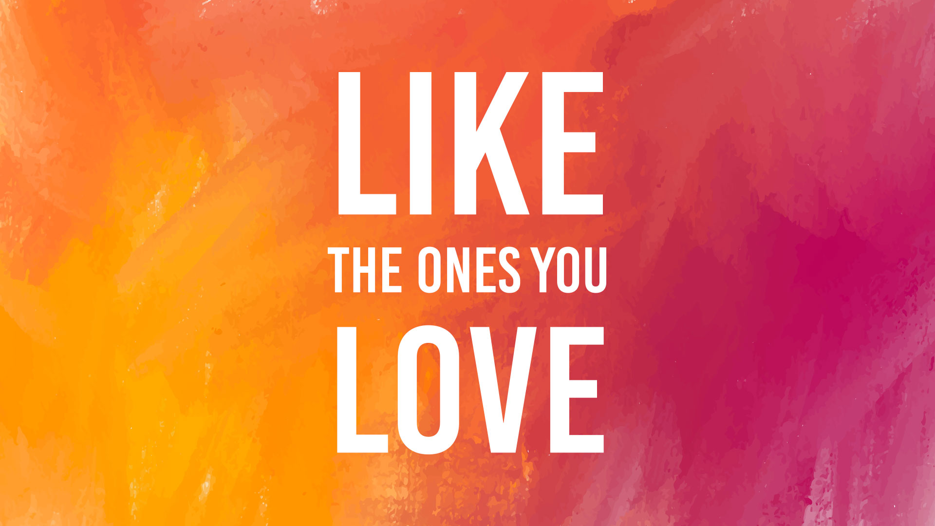 Like The Ones You Love